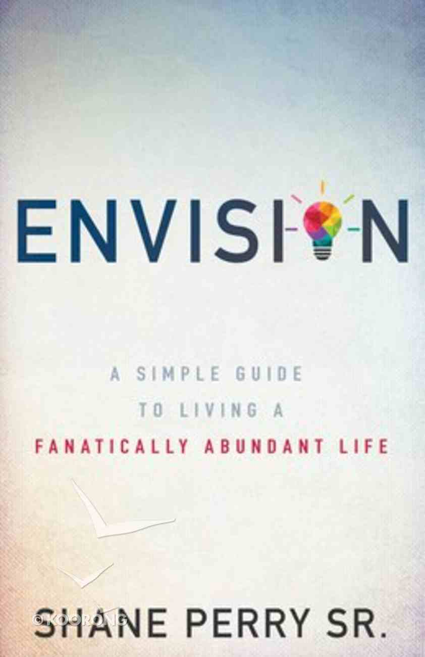 Envision: A Simple Guide to Living a Fanatically Abundant Life Paperback