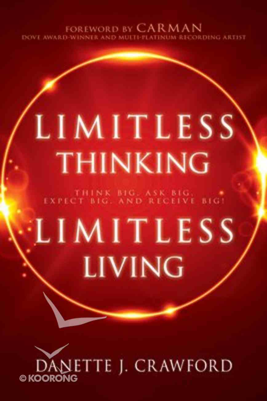 Limitless Thinking, Limitless Living: Think Big, Ask Big, Expect Big and Receive Big! Paperback