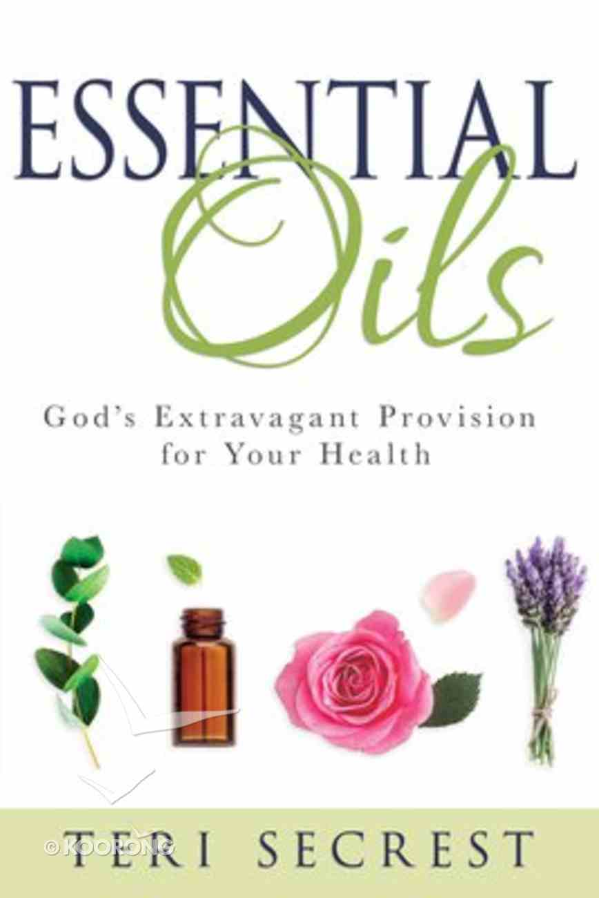 Essential Oils: God's Extravagant Provision For Your Health Hardback