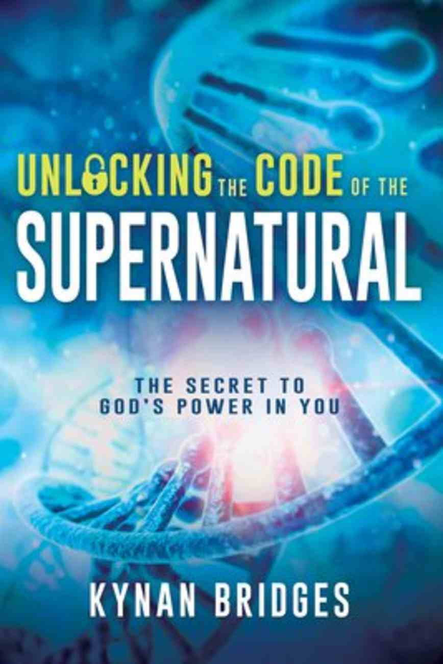 Unlocking the Code of the Supernatural: The Secret to God's Power in You Paperback