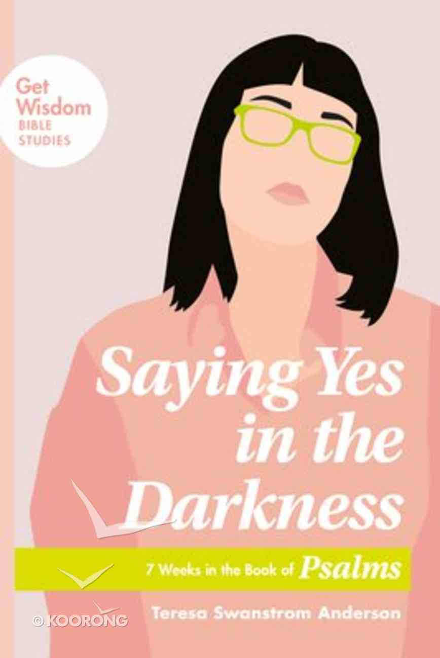Saying Yes in the Darkness: 7 Weeks in the Book of Psalms (Get Wisdom Bible Studies Series) Paperback