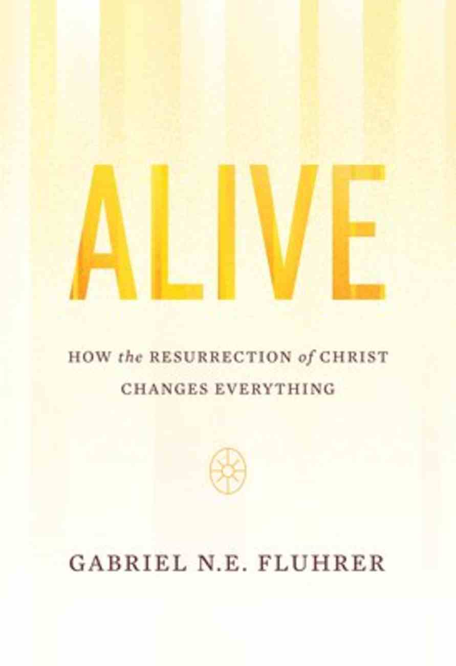 Alive: How the Resurrection of Christ Changes Everything Paperback