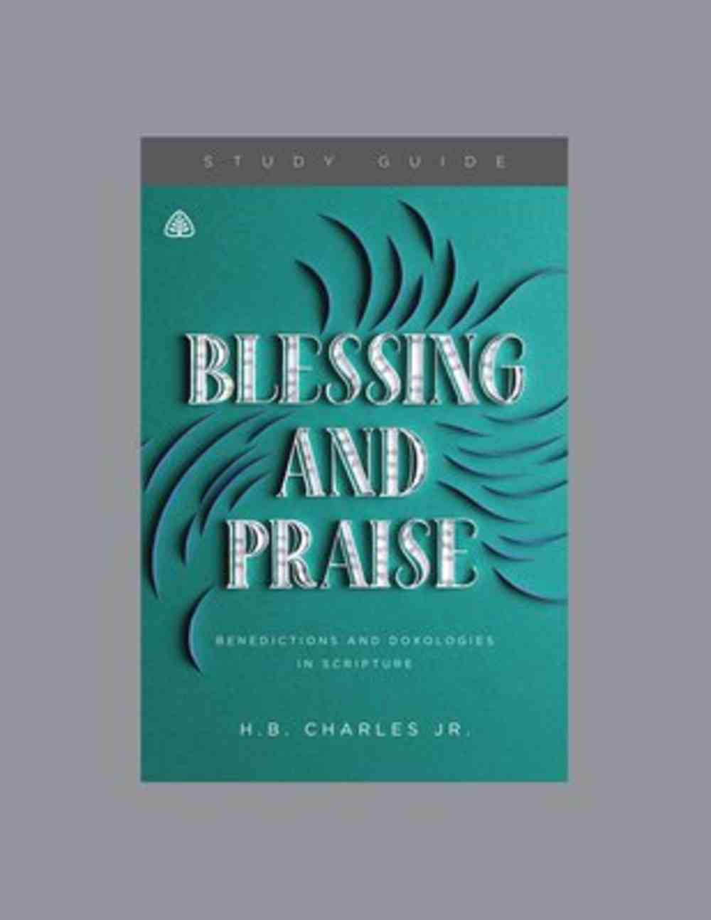 Blessing and Praise: Benedictions and Doxologies in Scripture (Study Guide) Paperback