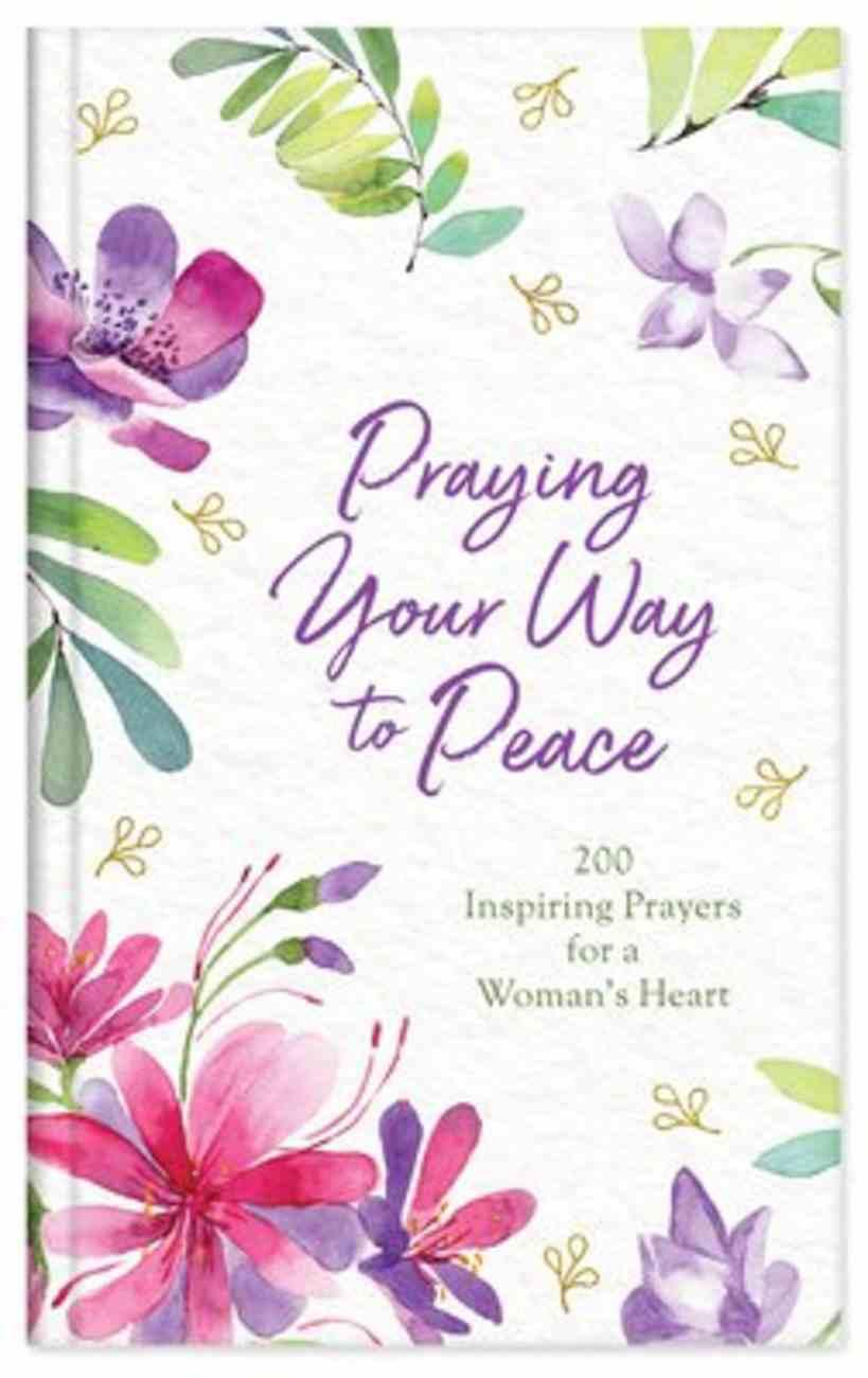 Praying Your Way to Peace: 200 Inspiring Prayers For a Woman's Heart Hardback