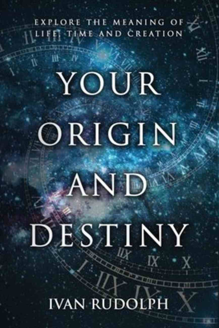 Your Origin and Destiny: Explore the Meaning of Life, Time, and Creation Paperback