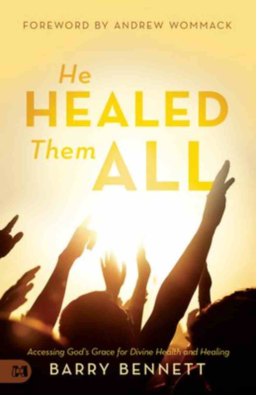 He Healed Them All: Accessing God's Grace For Divine Health and Healing Paperback