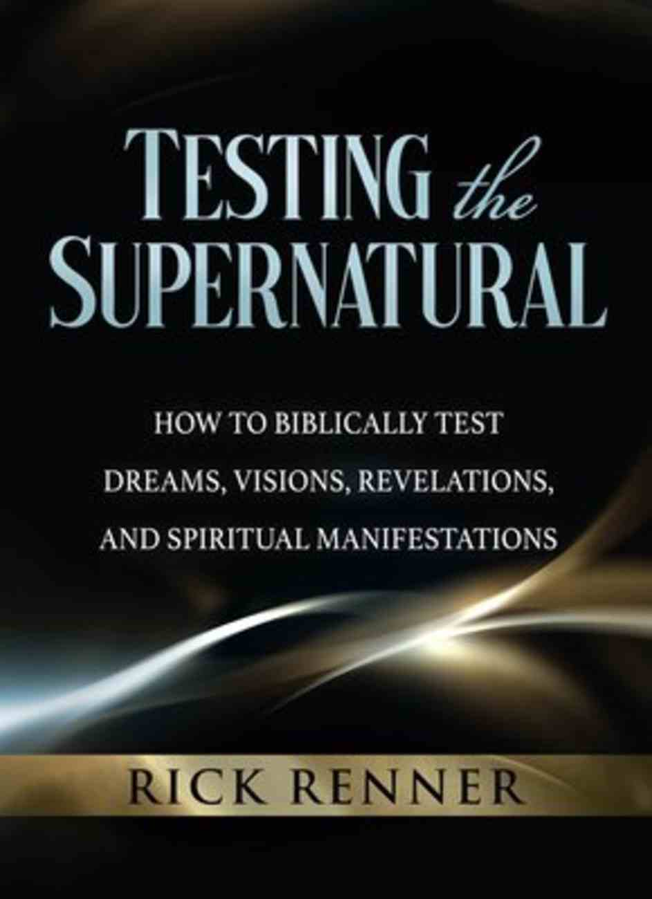 Testing the Supernatural: How to Biblically Test Dreams, Visions, Revelations, and Spiritual Manifestations Paperback