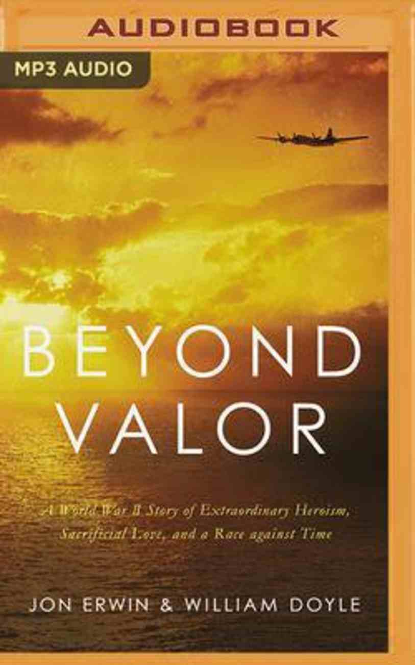 Beyond Valor: A World War II Story of Extraordinary Heroism, Sacrificial Love, and a Race Against Time (Mp3) CD