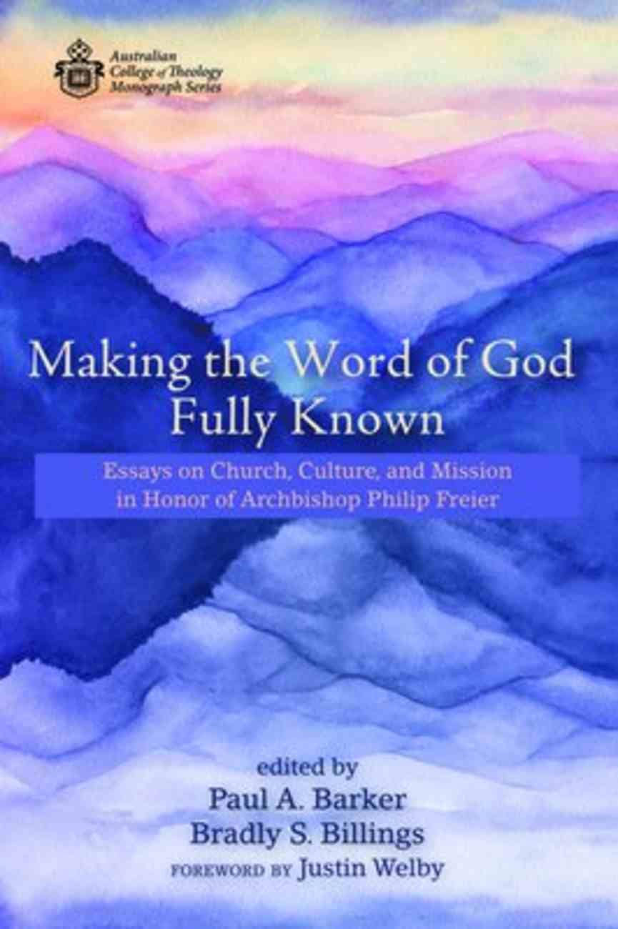 Making the Word of God Fully Known: Essays on Church, Culture, and Mission in Honor of Archbishop Philip Freier (Australian College Of Theology Monograph Series) Paperback