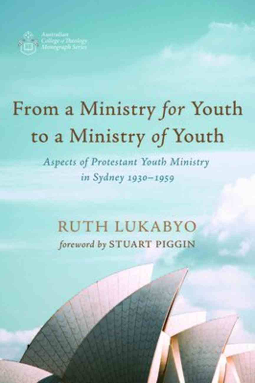 From a Ministry For Youth to a Ministry of Youth: Aspects of Protestant Youth Ministry in Sydney 1930-1959 (Australian College Of Theology Monograph Series) Paperback