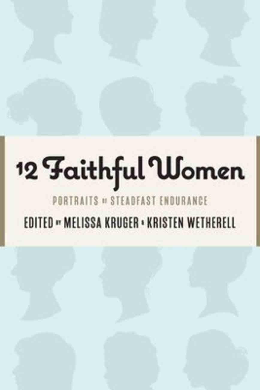 12 Faithful Women: Portraits of Steadfast Endurance Paperback