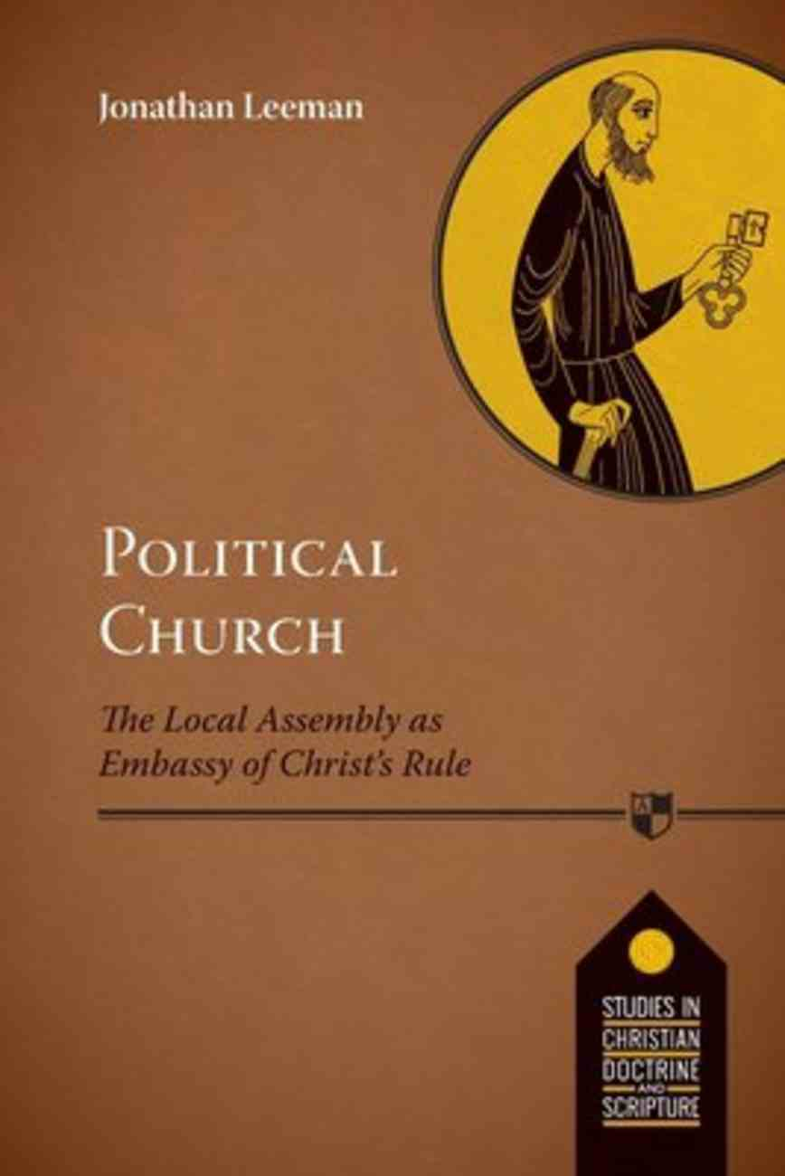 The Political Church: Local Assembly as Embassy of Christ's Rule (Studies In Christian Doctrine And Scripture Series) Paperback