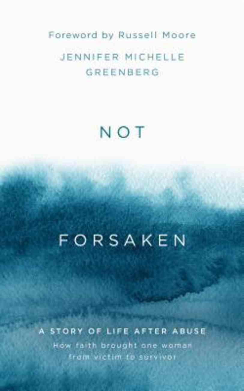 Not Forsaken: A Story of Life After Abuse: How Faith Brought One Woman From Victim to Survivor Hardback