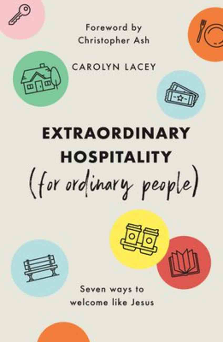 Extraordinary Hospitality: Seven Ways to Welcome Like Jesus (For Ordinary People) PB (Smaller)