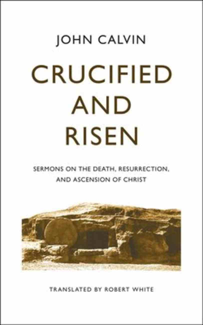 Crucified and Risen: Sermons on the Death, Resurrection, and Ascension of Christ Hardback