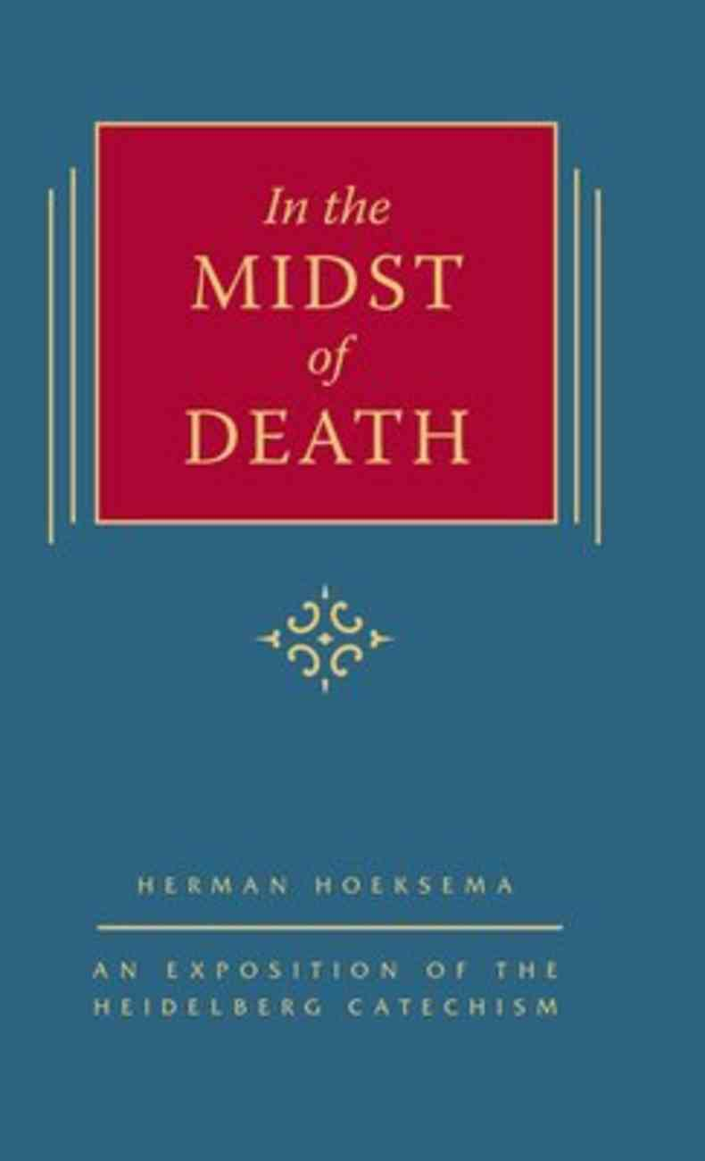 In the Midst of Death: An Exposision of the Heidelberg Catechism (#01 in Triple Knowledge Series) Hardback