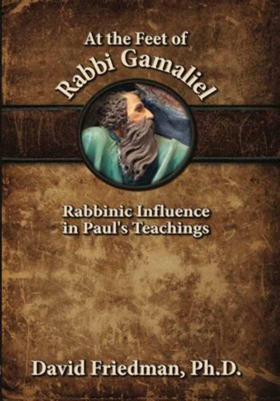 At the Feet of Rabbi Gamaliel: Rabbinic Influence in Paul's Teachings Paperback