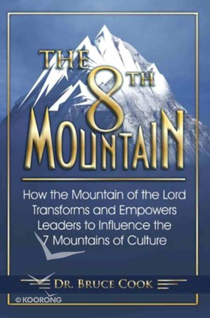 The 8th Mountain: How the Mountain of the Lord Transforms and Empowers Leaders to Influence the 7 Mountains of Culture Paperback