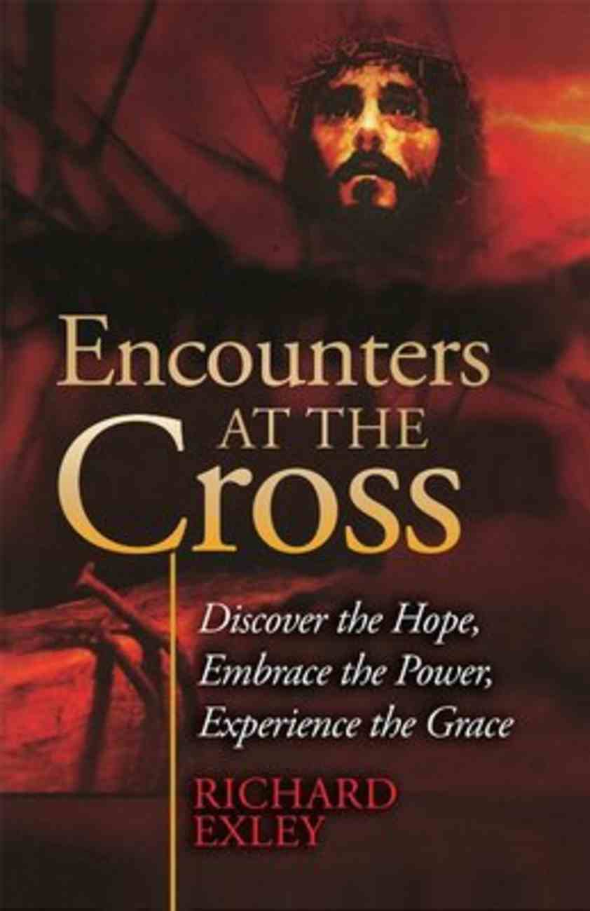 Encounters At the Cross: Discover the Hope, Embrace the Power, Experience the Grace Paperback