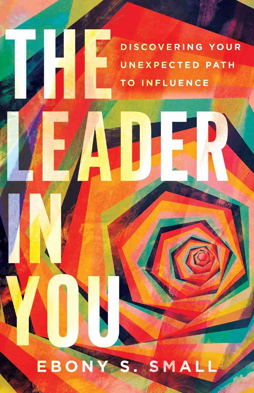 The Leader in You: Discovering Your Unexpected Path to Influence Paperback