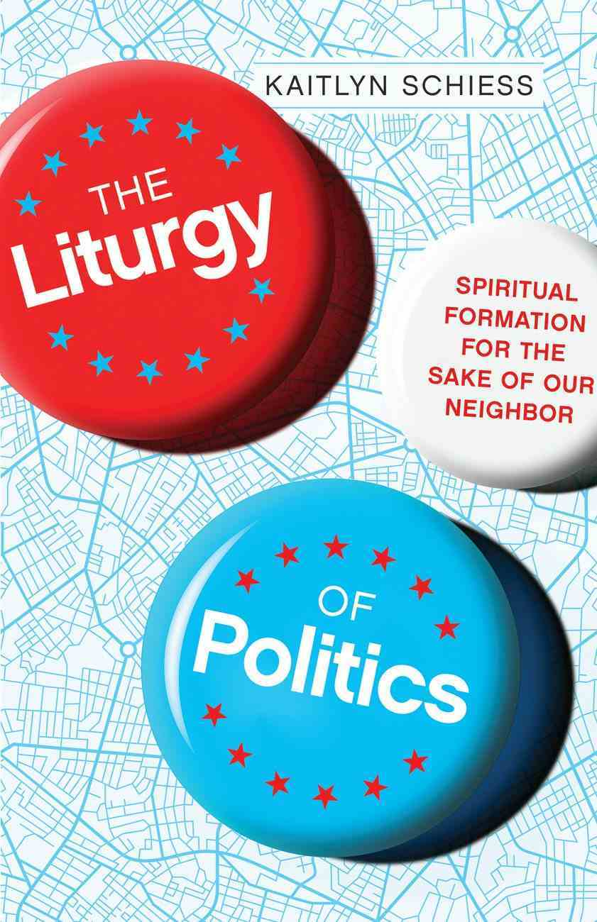 The Liturgy of Politics: Spiritual Formation For the Sake of Our Neighbor Paperback