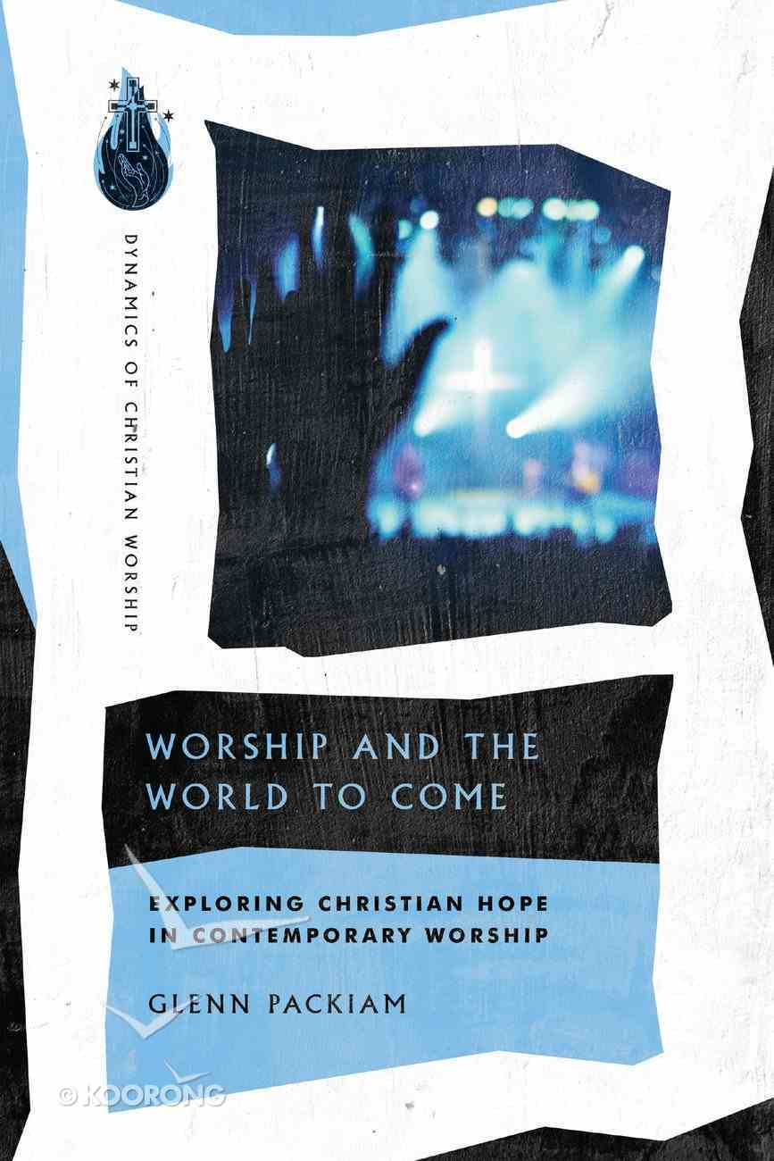 Worship and the World to Come: Exploring Christian Hope in Contemporary Worship Paperback