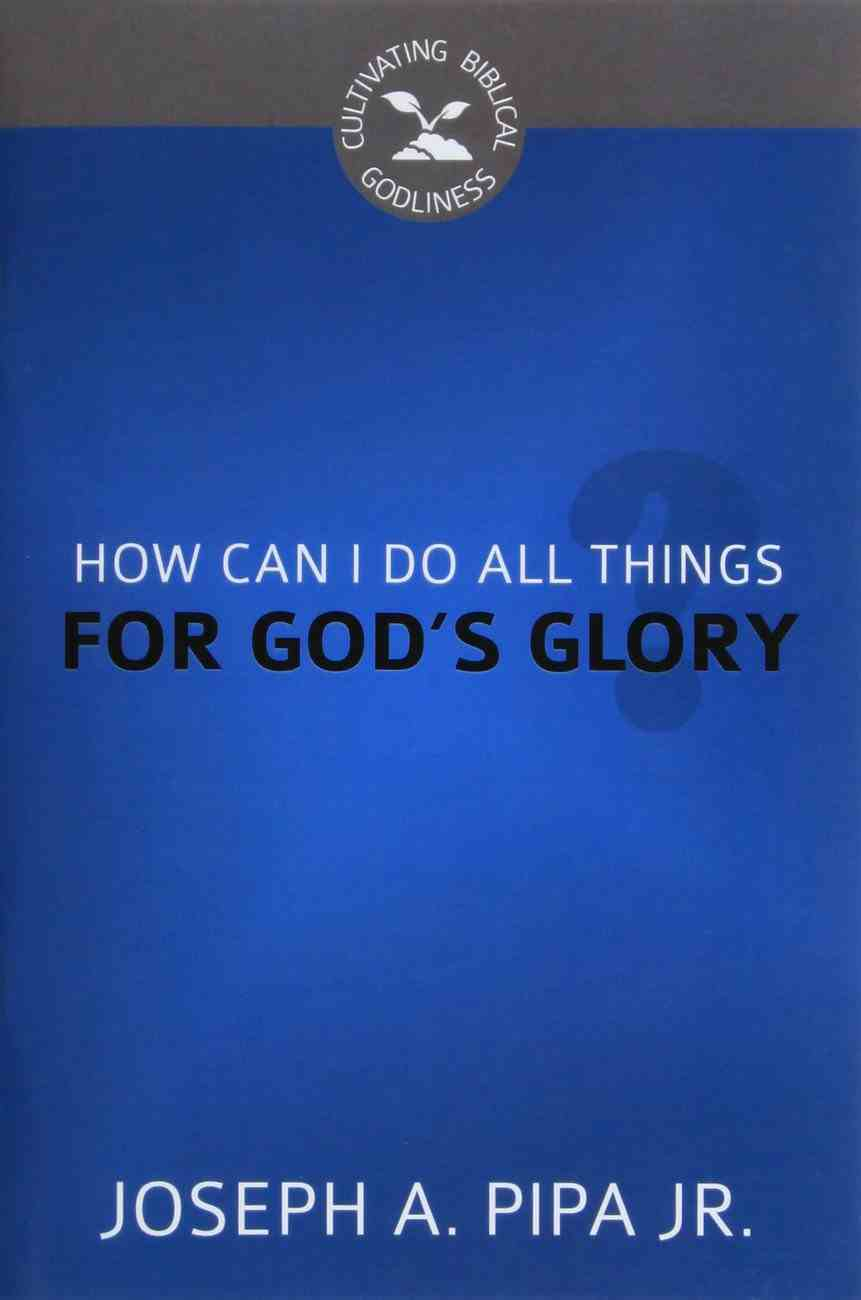 How Can I Do All Things For God's Glory? (Cultivating Biblical Godliness Series) Booklet