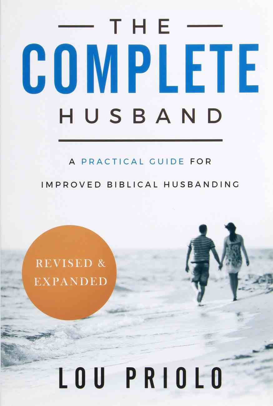 The Complete Husband: A Practical Guide For Improved Biblical Husbanding (And Expanded) Paperback