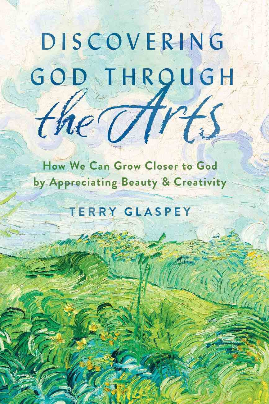 Discovering God Through the Arts: How Every Christians Can Grow Closer to God By Appreciating Beauty & Creativity Paperback