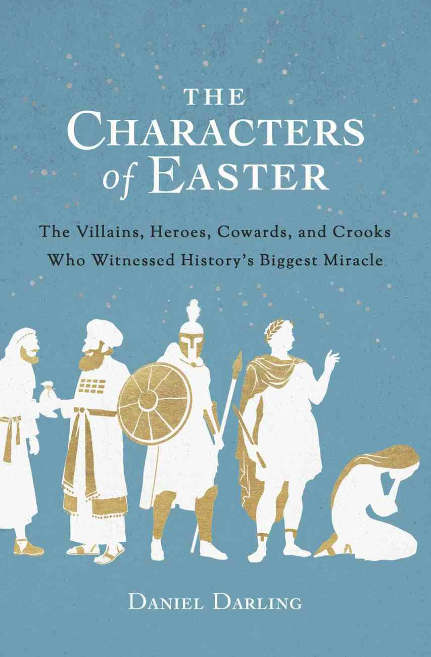 The Characters of Easter: The Villains, Heroes, Cowards, and Crooks Who Witnessed History's Biggest Miracle Paperback