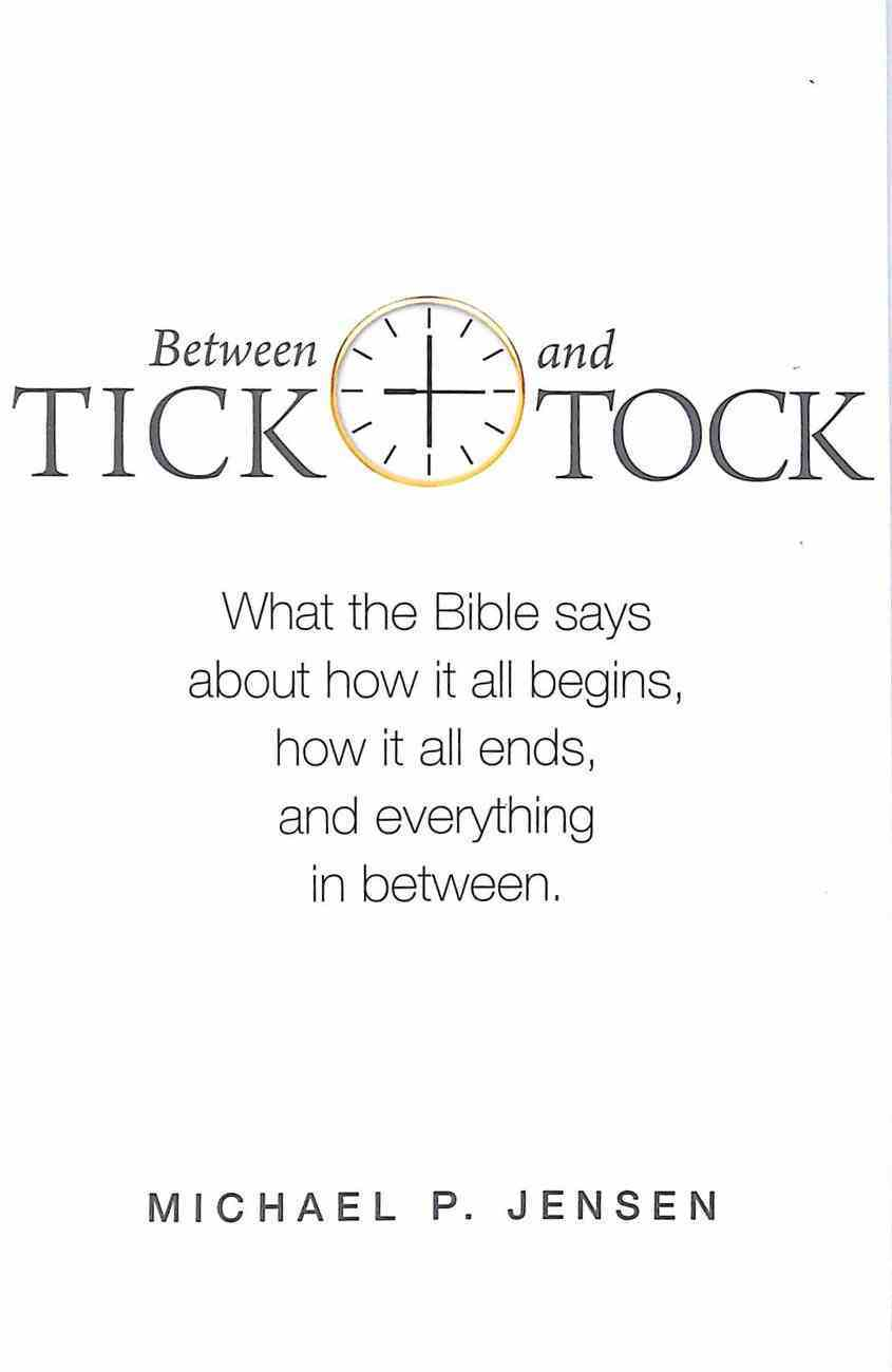 Between Tick and Tock: What the Bible Says About How It All Begins, How It All Ends and Everything in Between Paperback