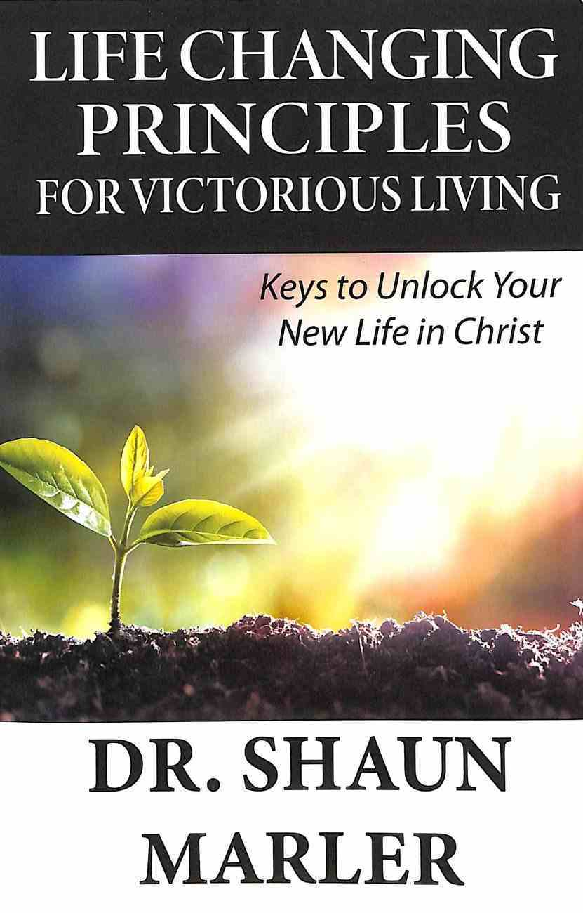 Life Changing Principles For Victorious Living: Keys to Unlock Your New Life in Christ Paperback