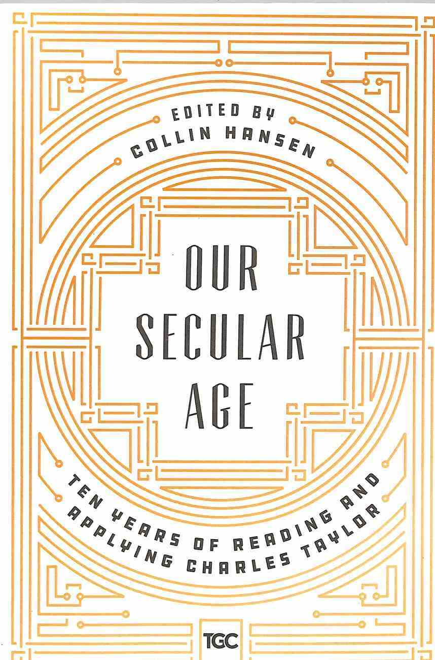 Our Secular Age: Ten Years of Reading and Applying Charles Taylor Paperback