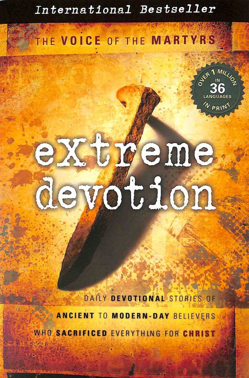 Extreme Devotion: Daily Devotional Stories of Ancient to Modern Day Believers Who Sacrificed Everything For Christ Paperback