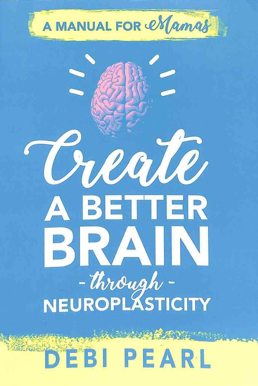 Create a Better Brain Through Neuroplasticity: A Manual For Mamas Paperback