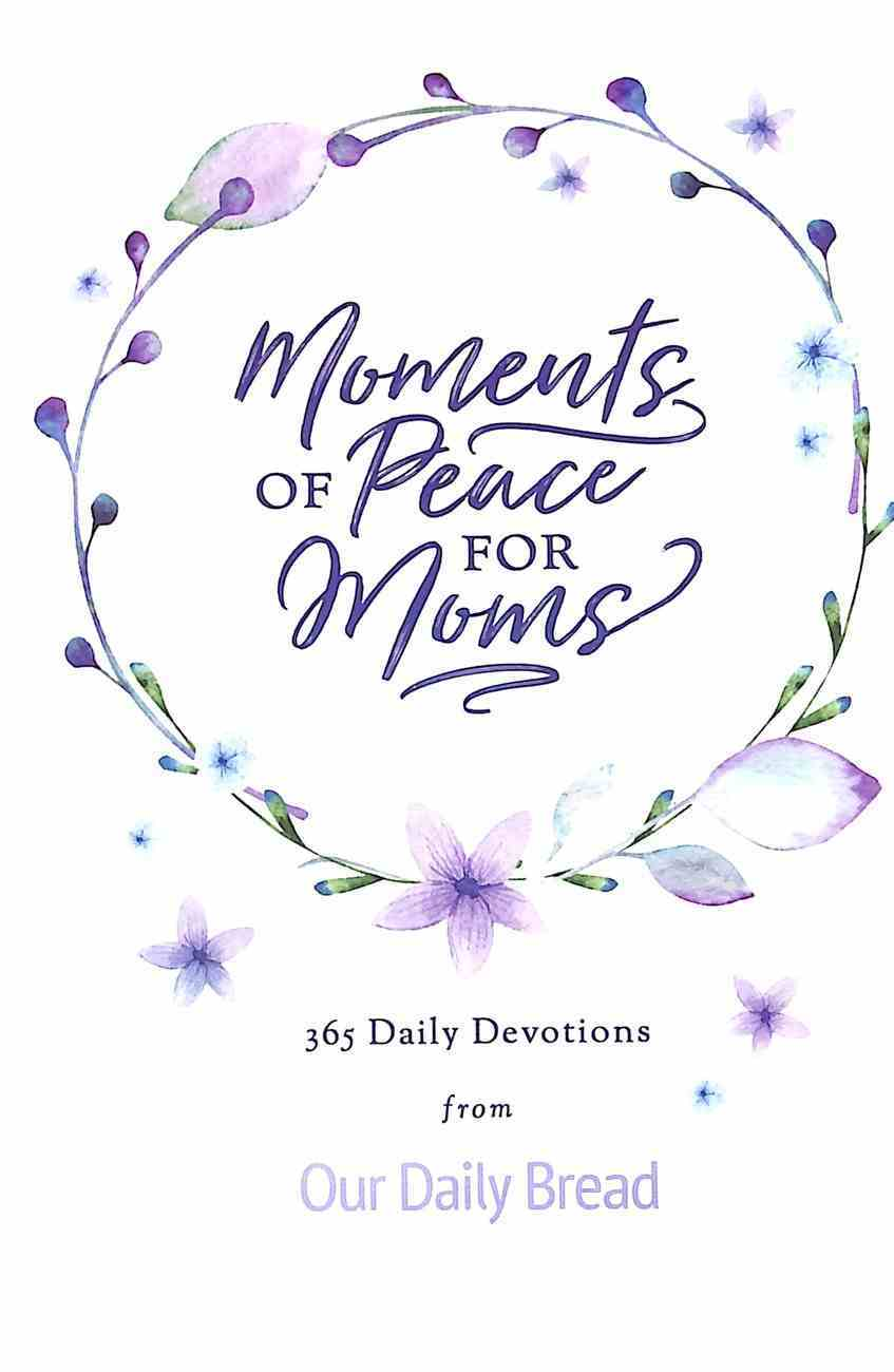 Moments of Peace For Moms: 365 Daily Devotions From Our Daily Bread (Our Daily Bread Series) Hardback