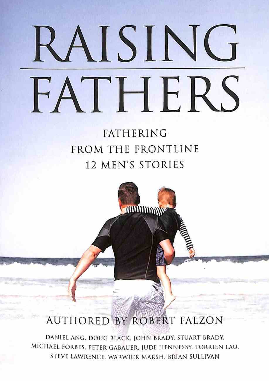 Raising Fathers: Fathering From the Frontline:12 Men's Stories Paperback