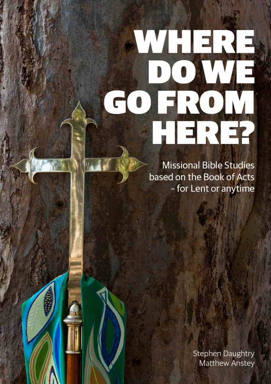 Where Do We Go From Here?: Missional Bible Studies Based on the Book of Acts - For Lent Or Anytime Paperback