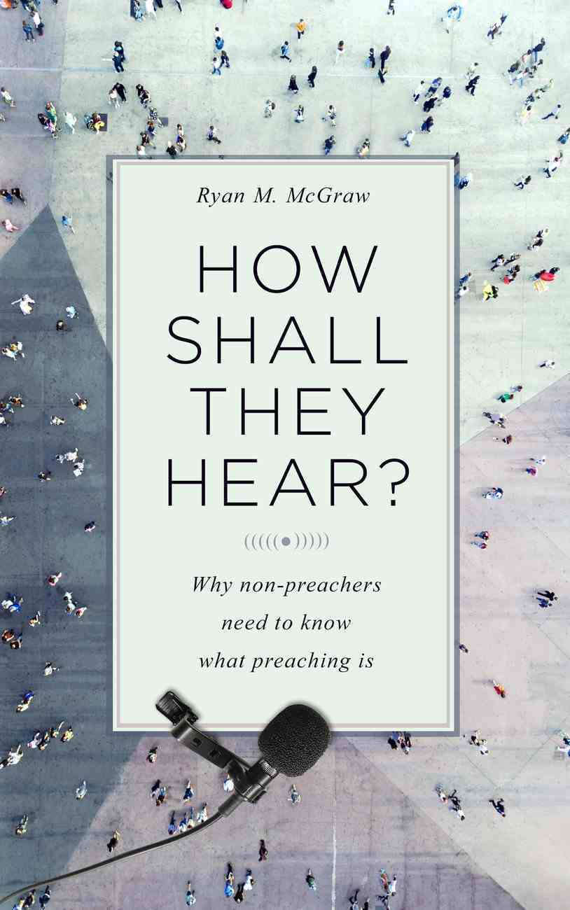 How Shall They Hear?: Why Non-Preachers Need to Know What Preaching is Paperback