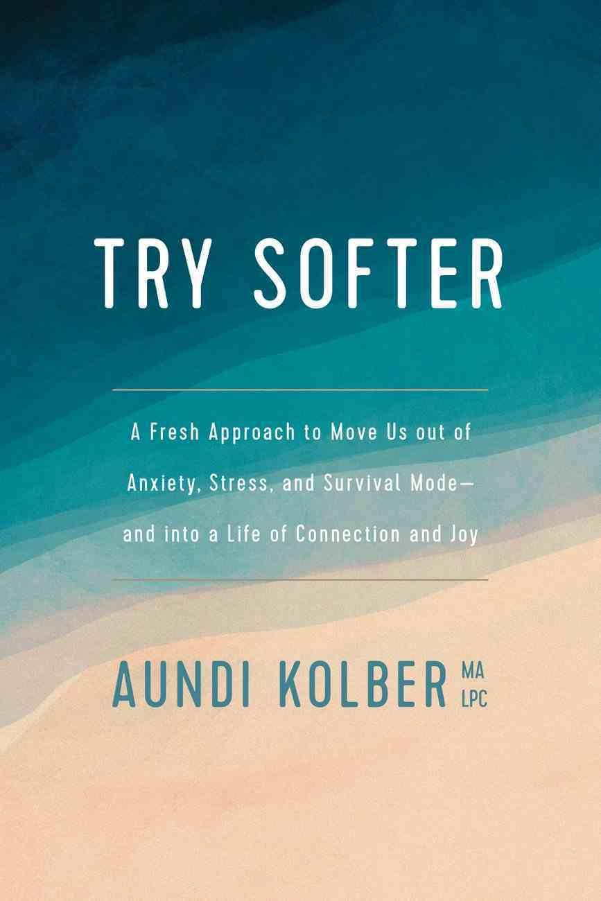 Try Softer: A Fresh Approach to Move Us Out of Anxiety, Stress, and Survival Mode and Into a Life of Connection and Joy Paperback