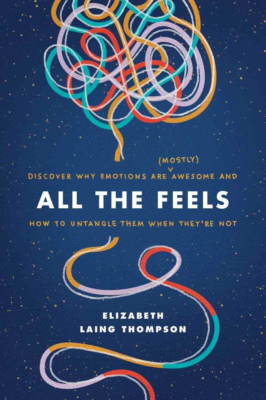 All the Feels: Discover Why Emotions Are Awesome and How to Untangle Them When They're Not (Mostly) Paperback