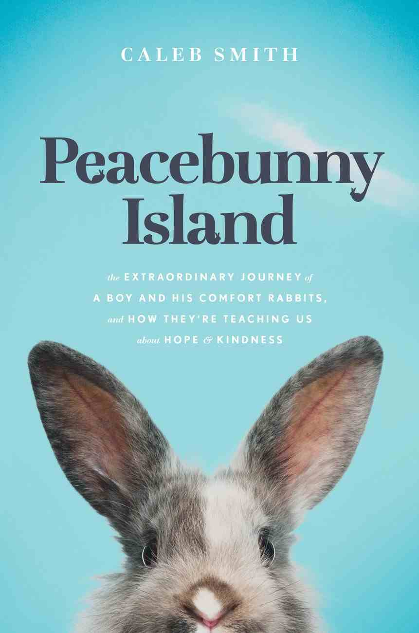 Peacebunny Island: The Remarkable Journey of Rescue Rabbits, the Boy Who Saves Them, and What They Can Teach Us About Hope and Kindness Hardback