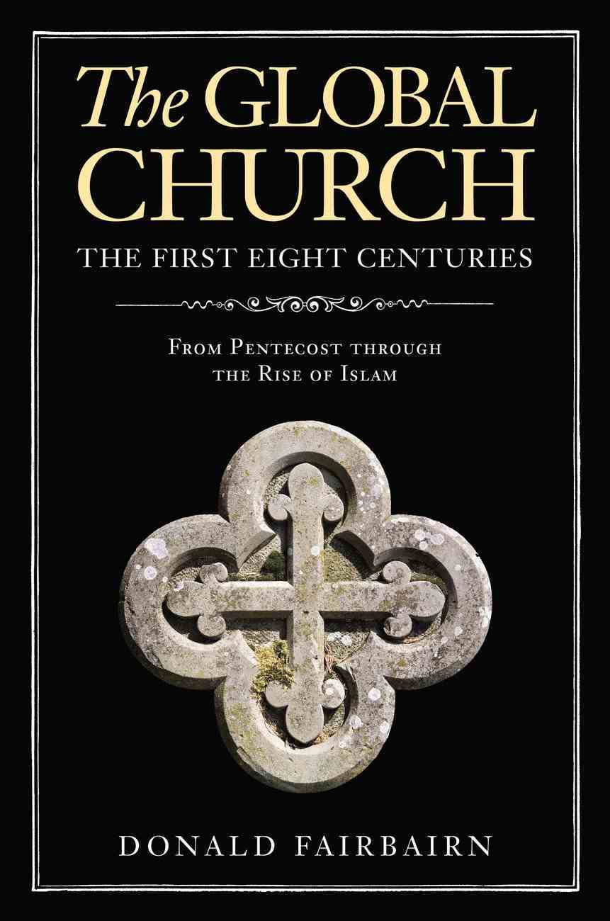 The Global Church---The First Eight Centuries: From Pentecost Through the Rise of Islam Hardback