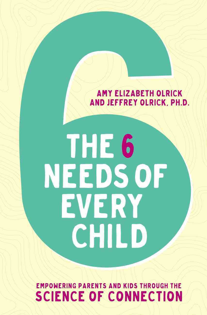 The 6 Needs of Every Child: Empowering Parents and Kids Through the Science of Connection Paperback