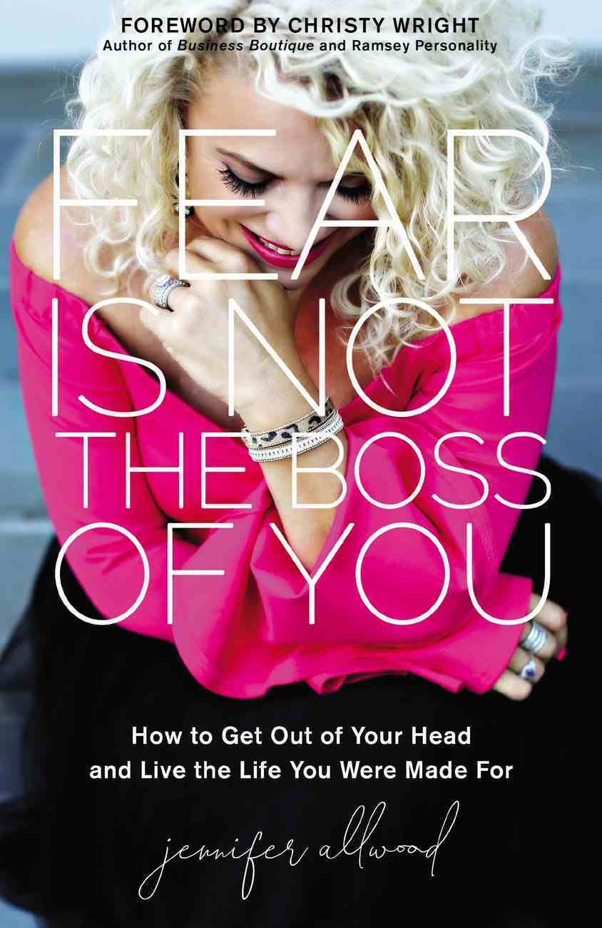 Fear is Not the Boss of You: How to Get Out of Your Head and Live the Life You Were Made For Hardback