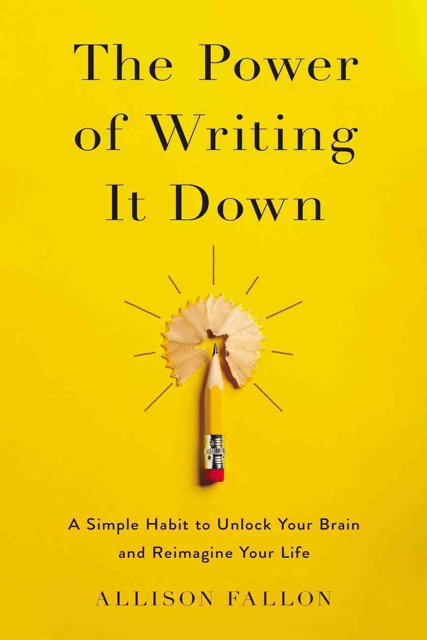 The Power of Writing It Down: A Simple Habit to Unlock Your Brain and Reimagine Your Life Hardback