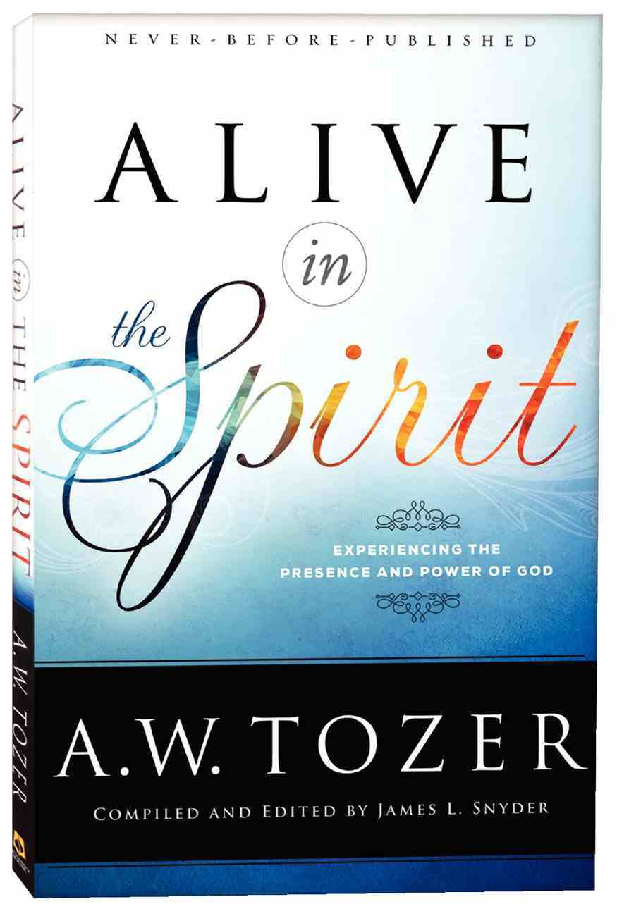 Alive in the Spirit - Experiencing the Presence and Power of God (New Tozer Collection Series) Paperback