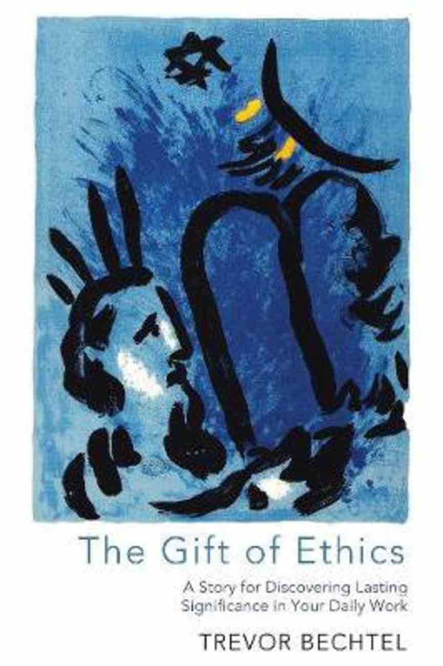 The Gift of Ethics: A Story For Discovering Lasting Significance in Your Daily Work Paperback