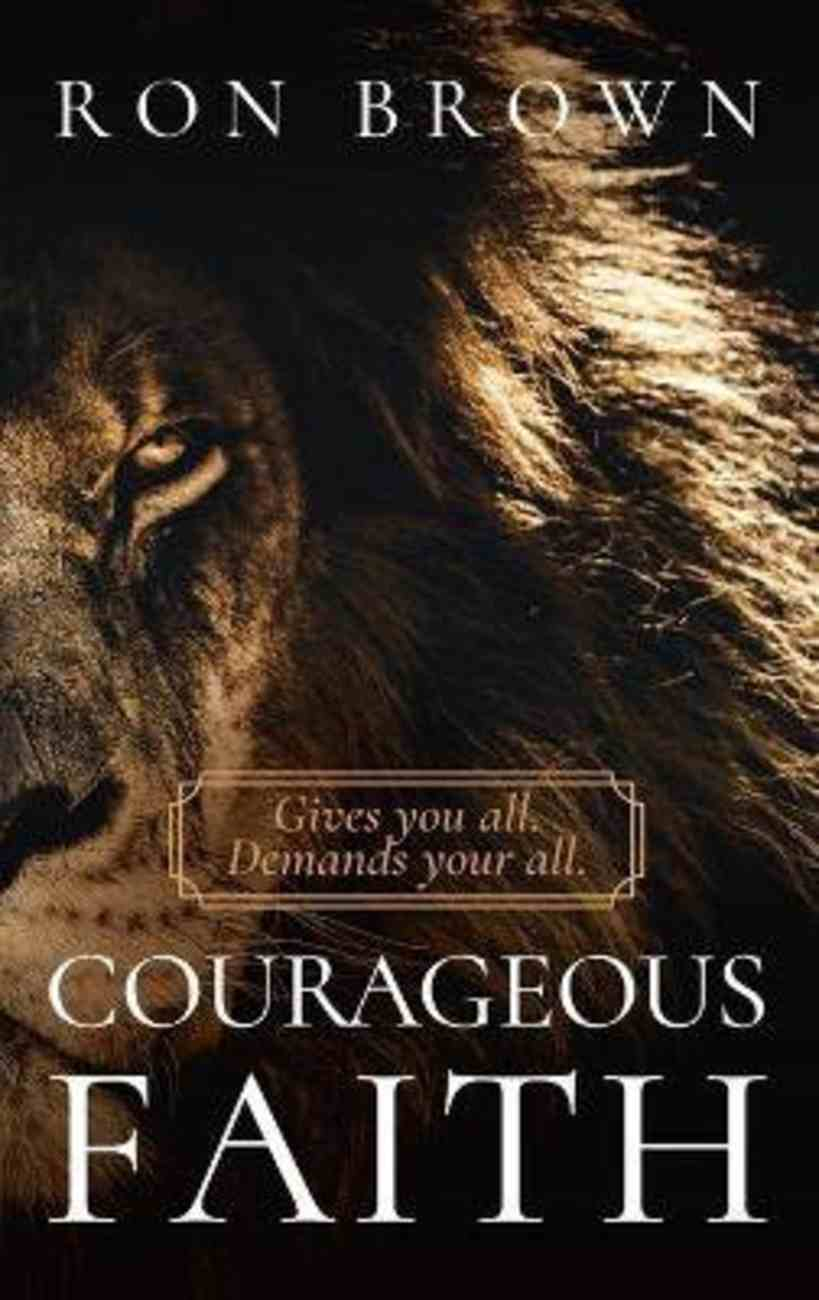 Courageous Faith: Gives You All. Demands Your All Hardback