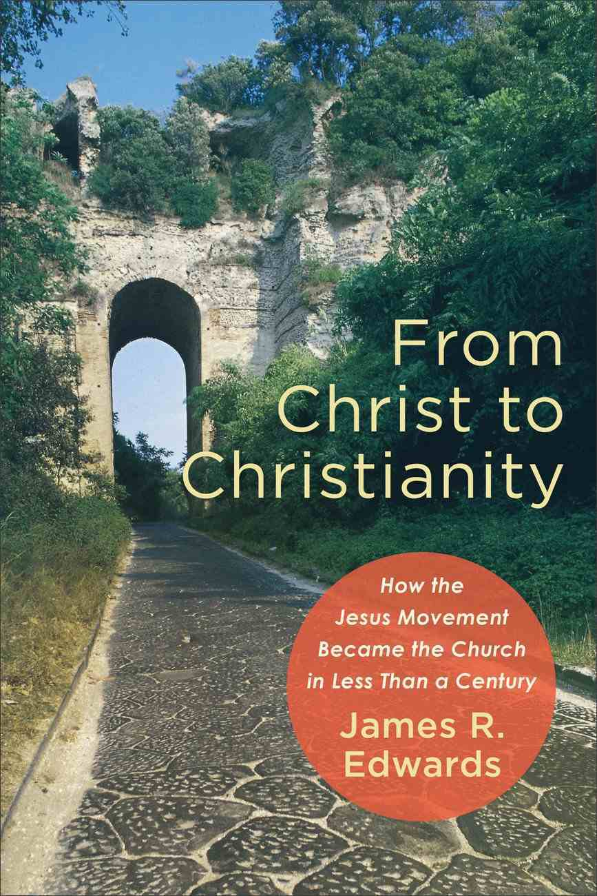 From Christ to Christianity: How the Jesus Movement Became the Church in Less Than a Century Paperback